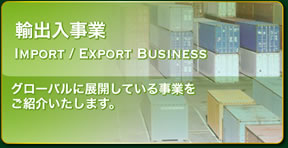 輸出入事業 | IMPORT/EXPORT BUSINESS